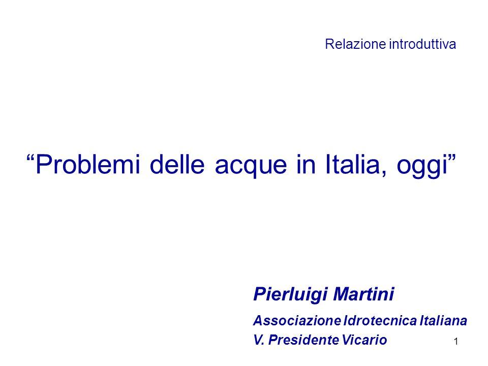 1 Relazione introduttiva Problemi delle acque in Italia, oggi Associazione Idrotecnica Italiana V. Presidente Vicario Pierluigi Martini