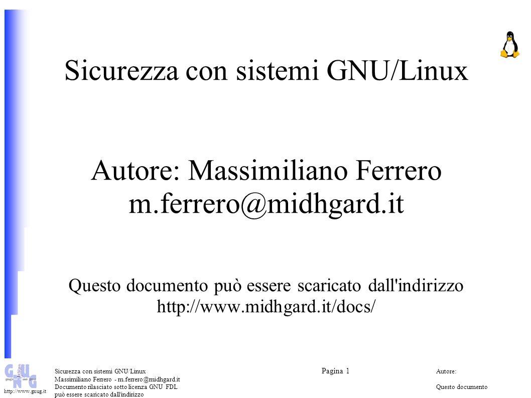 Sicurezza con sistemi GNU/Linux Pagina 1 Autore: Massimiliano Ferrero - m.ferrero@midhgard.it Documento rilasciato sotto licenza GNU FDLQuesto documento può essere scaricato dall indirizzo (Free Documentation License) http://www.midhgard.it/docs/ http://www.gnug.it Argomenti Introduzione Sicurezza locale dei sistemi (Host security) Backup e Disaster recovery Sicurezza dei sistemi in rete (Network security) Possibili attacchi (alcuni dei...) Avvisi e aggiornamenti di sicurezza