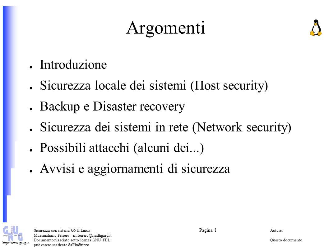 Sicurezza con sistemi GNU/Linux Pagina 1 Autore: Massimiliano Ferrero - m.ferrero@midhgard.it Documento rilasciato sotto licenza GNU FDLQuesto documento può essere scaricato dall indirizzo (Free Documentation License) http://www.midhgard.it/docs/ http://www.gnug.it Possibili attacchi (1) Cavalli di troia (Trojan Horses), backdoor – Back Orifice(Windows) – SubSeven(Windows) – Netbus(Windows e Unix) – The Trojan List http://www.simovits.com/sve/nyhetsarkiv/1999/nyheter9902.html Pacchetti compromessi – Per evitarli vengono usate signature PGP o GPG Spyware Virus, Worm