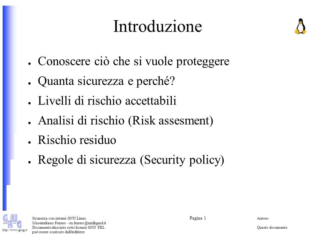 Sicurezza con sistemi GNU/Linux Pagina 1 Autore: Massimiliano Ferrero - m.ferrero@midhgard.it Documento rilasciato sotto licenza GNU FDLQuesto documento può essere scaricato dall indirizzo (Free Documentation License) http://www.midhgard.it/docs/ http://www.gnug.it Sicurezza locale dei sistemi (Host security) Sicurezza fisica Sicurezza degli utenti locali Sicurezza dei file system – Permessi – Integrity checker Logging e analisi dei log Password, autenticazione e crittografia Sicurezza del kernel