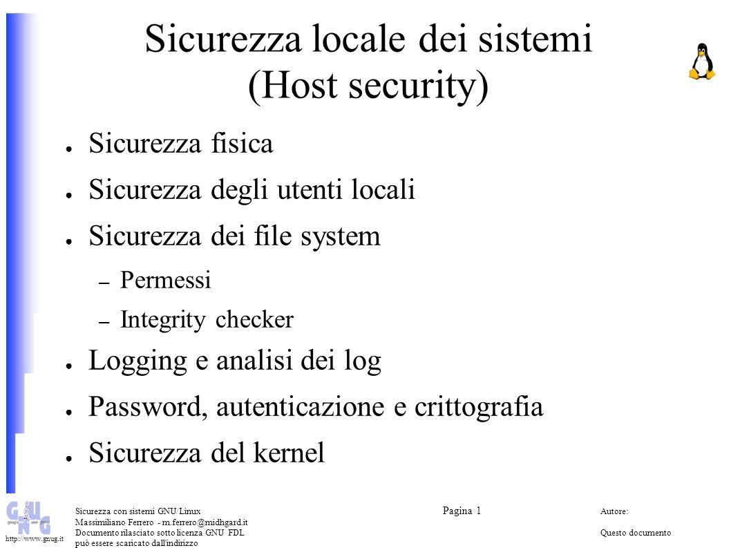 Sicurezza con sistemi GNU/Linux Pagina 1 Autore: Massimiliano Ferrero - m.ferrero@midhgard.it Documento rilasciato sotto licenza GNU FDLQuesto documento può essere scaricato dall indirizzo (Free Documentation License) http://www.midhgard.it/docs/ http://www.gnug.it Sicurezza fisica Allarmi e antifurti Sistemi anti-scippo e anti-scasso per i pc Accesso ai locali – Badge – Smart card – Accessi biometrici Password del BIOS Protezione del boot loader – lilo – grub Password dello screen saver (xlock, vlock)