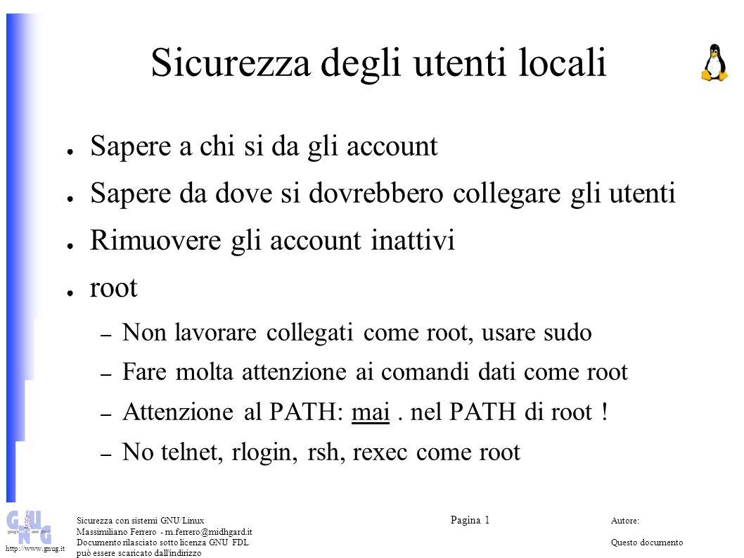 Sicurezza con sistemi GNU/Linux Pagina 1 Autore: Massimiliano Ferrero - m.ferrero@midhgard.it Documento rilasciato sotto licenza GNU FDLQuesto documento può essere scaricato dall indirizzo (Free Documentation License) http://www.midhgard.it/docs/ http://www.gnug.it Sicurezza dei file system (1): permessi unix Struttura dei permessi – Lettura, scrittura, esecuzione (read, write, execute) – Proprietario, gruppo, mondo (owner, group, world) umask SUID bit SGID bit sticky bit Niente SUID bit nei file system scrivibili da qualcuno che non sia root (nosuid in /etc/fstab)
