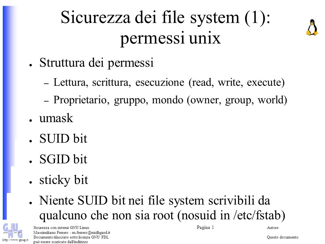 Sicurezza con sistemi GNU/Linux Pagina 1 Autore: Massimiliano Ferrero - m.ferrero@midhgard.it Documento rilasciato sotto licenza GNU FDLQuesto documento può essere scaricato dall indirizzo (Free Documentation License) http://www.midhgard.it/docs/ http://www.gnug.it Sicurezza dei file system (2): alcuni comandi Trovare tutti i file con SUID/SGID impostati find / -type f \( -perm -04000 -o -perm -02000 \) Trovare tutti i file scrivibili da tutti (world writable files) find / -perm -2 .
