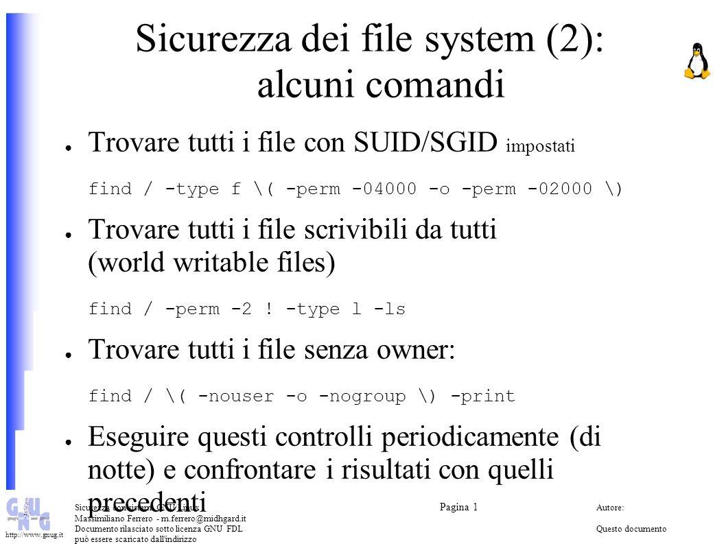 Sicurezza con sistemi GNU/Linux Pagina 1 Autore: Massimiliano Ferrero - m.ferrero@midhgard.it Documento rilasciato sotto licenza GNU FDLQuesto documento può essere scaricato dall indirizzo (Free Documentation License) http://www.midhgard.it/docs/ http://www.gnug.it NIS e NIS+ NIS (Network Information Service) o YP (Yellow Pages) – Permette di distribuire informazioni e file ai computer collegati su una rete – Non ha meccanismi di sicurezza (autenticazione/crittografia) NIS+ – Un implementazione più recente – Ha meccanismi di autenticazione e crittografia – http://www.ibiblio.org/mdw/HOWTO/NIS-HOWTO