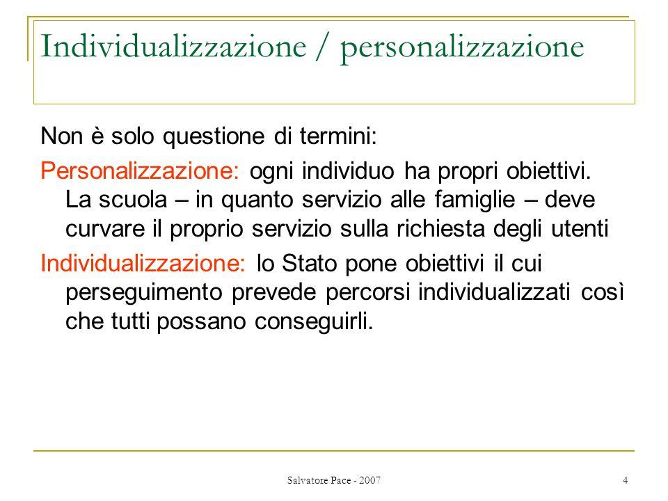 Salvatore Pace - 2007 4 Individualizzazione / personalizzazione Non è solo questione di termini: Personalizzazione: ogni individuo ha propri obiettivi