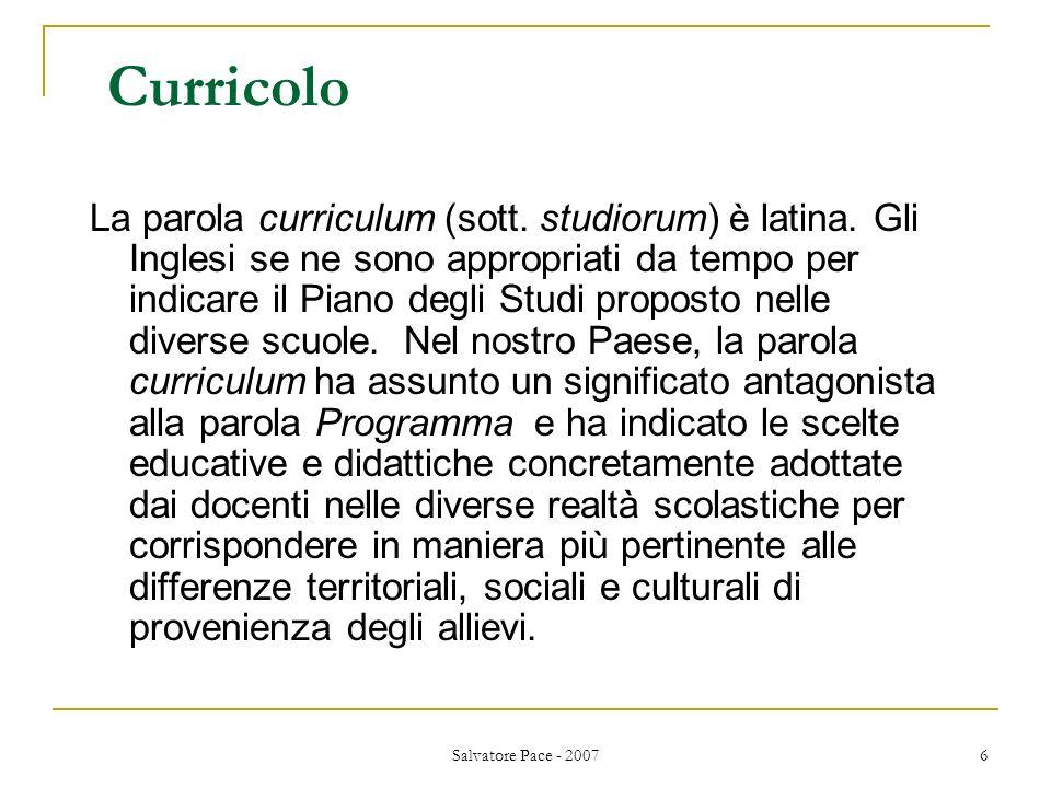 Salvatore Pace - 2007 6 Curricolo La parola curriculum (sott. studiorum) è latina. Gli Inglesi se ne sono appropriati da tempo per indicare il Piano d