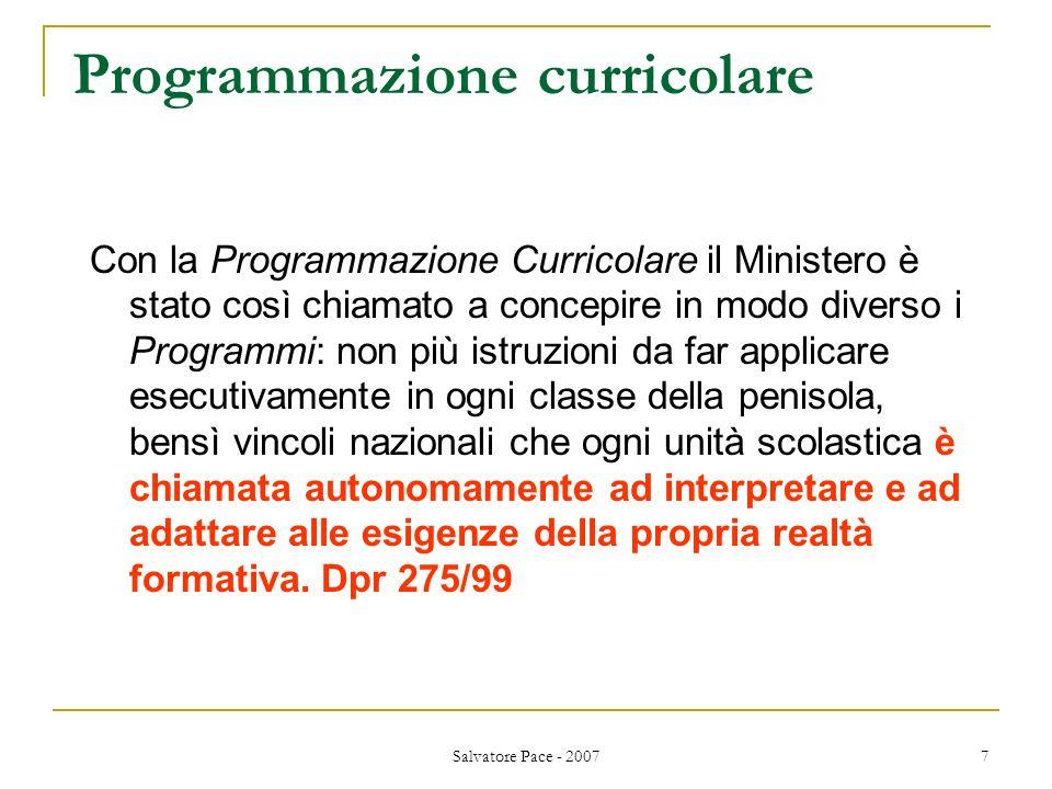 Salvatore Pace - 2007 7 Programmazione curricolare Con la Programmazione Curricolare il Ministero è stato così chiamato a concepire in modo diverso i