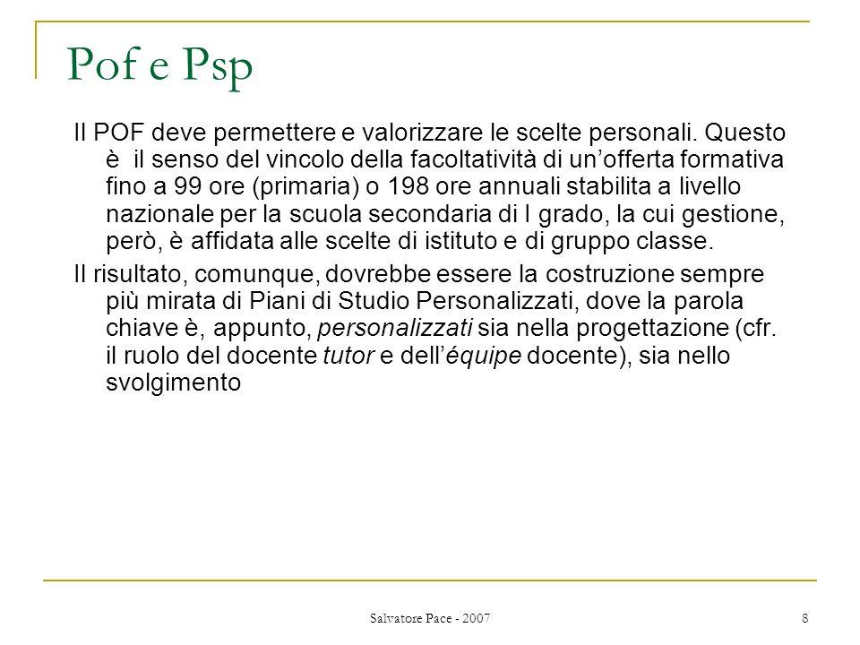 Salvatore Pace - 2007 8 Pof e Psp Il POF deve permettere e valorizzare le scelte personali. Questo è il senso del vincolo della facoltatività di unoff