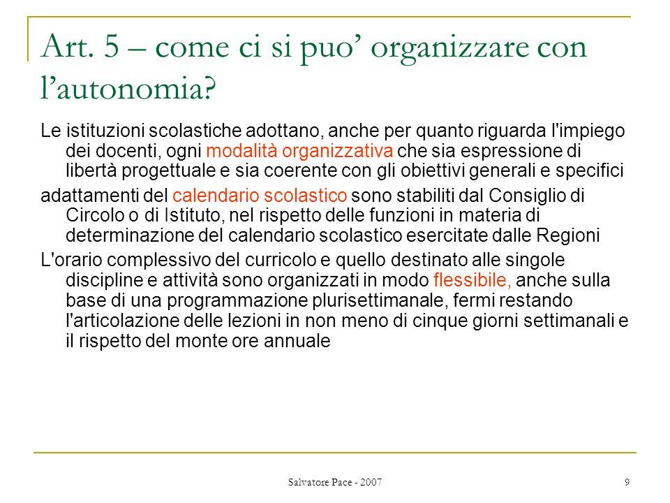 Salvatore Pace - 2007 9 Art. 5 – come ci si puo organizzare con lautonomia? Le istituzioni scolastiche adottano, anche per quanto riguarda l'impiego d