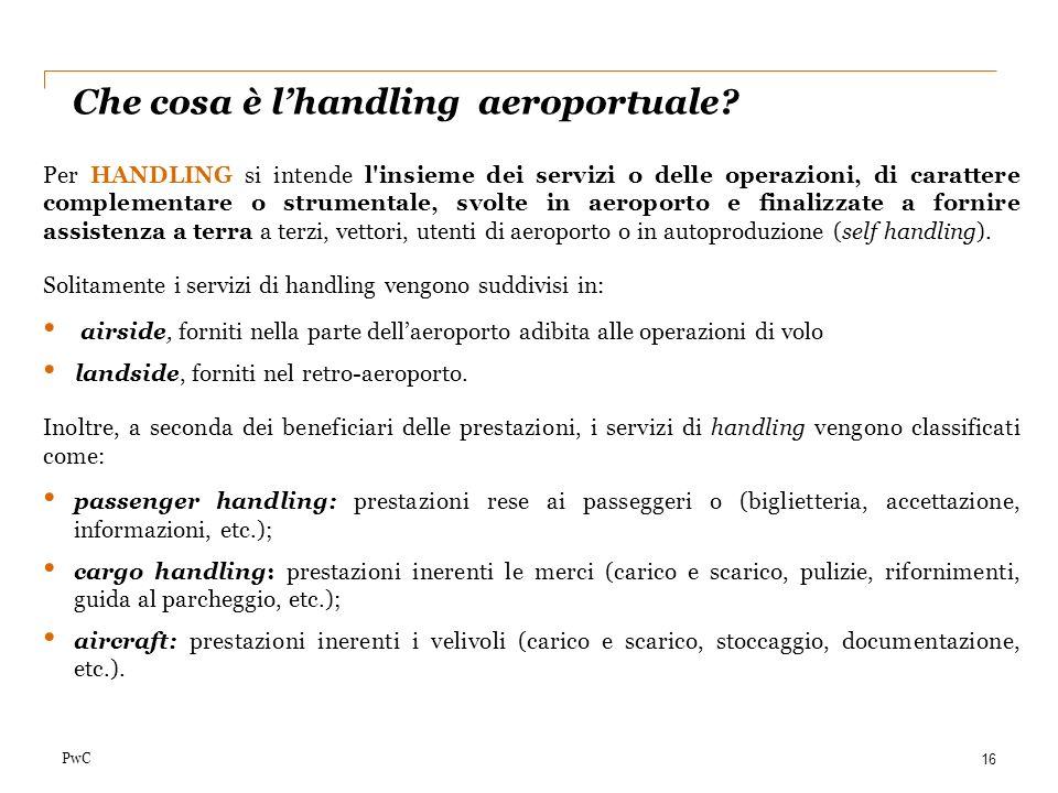 PwC Che cosa è lhandling aeroportuale? 16 Per HANDLING si intende l'insieme dei servizi o delle operazioni, di carattere complementare o strumentale,