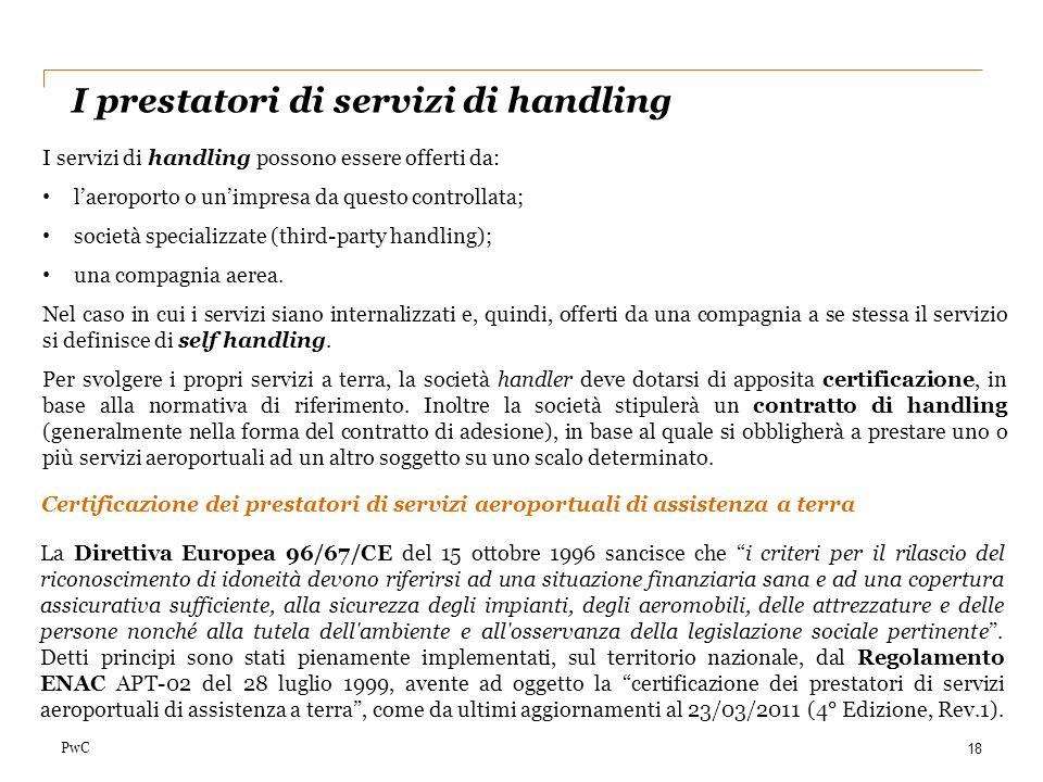 PwC I prestatori di servizi di handling 18 I servizi di handling possono essere offerti da: laeroporto o unimpresa da questo controllata; società spec