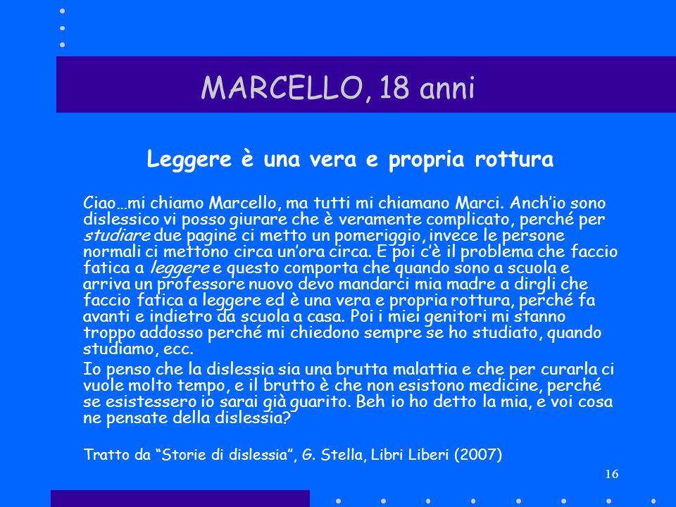 16 MARCELLO, 18 anni Leggere è una vera e propria rottura Ciao…mi chiamo Marcello, ma tutti mi chiamano Marci. Anchio sono dislessico vi posso giurare