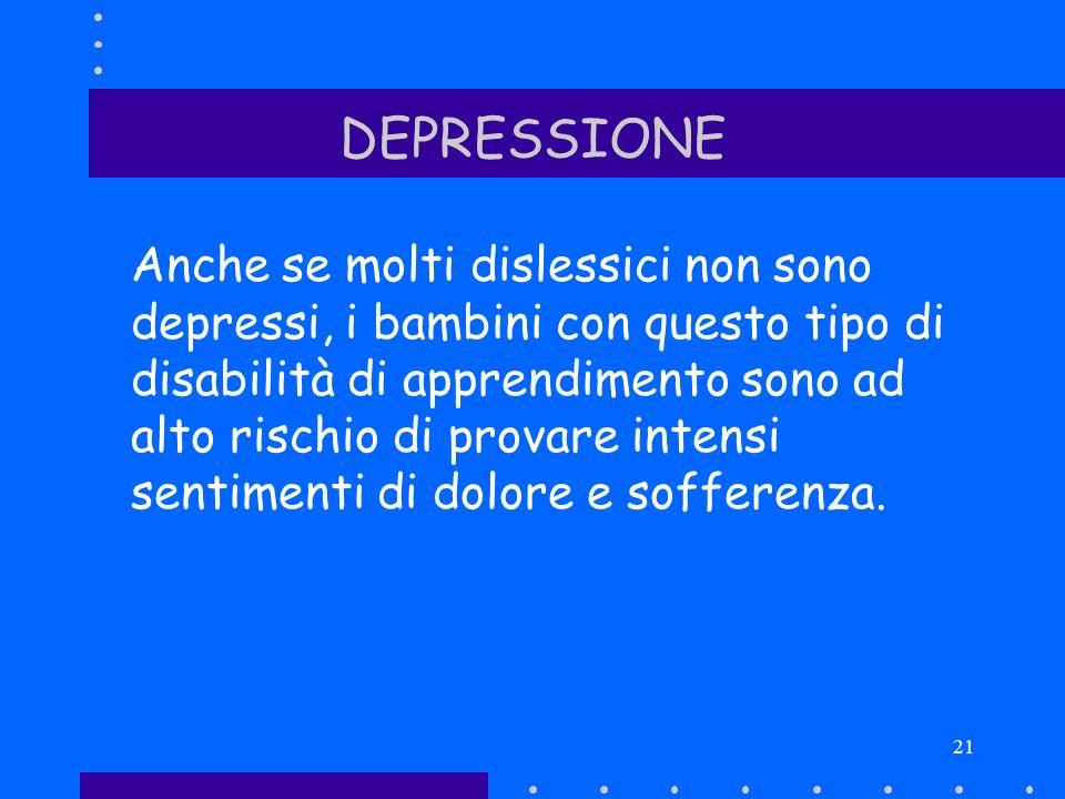 21 DEPRESSIONE Anche se molti dislessici non sono depressi, i bambini con questo tipo di disabilità di apprendimento sono ad alto rischio di provare i
