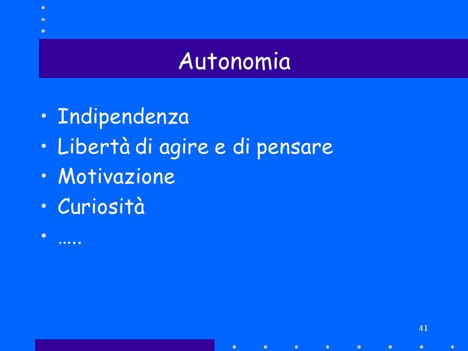 41 Autonomia Indipendenza Libertà di agire e di pensare Motivazione Curiosità …..