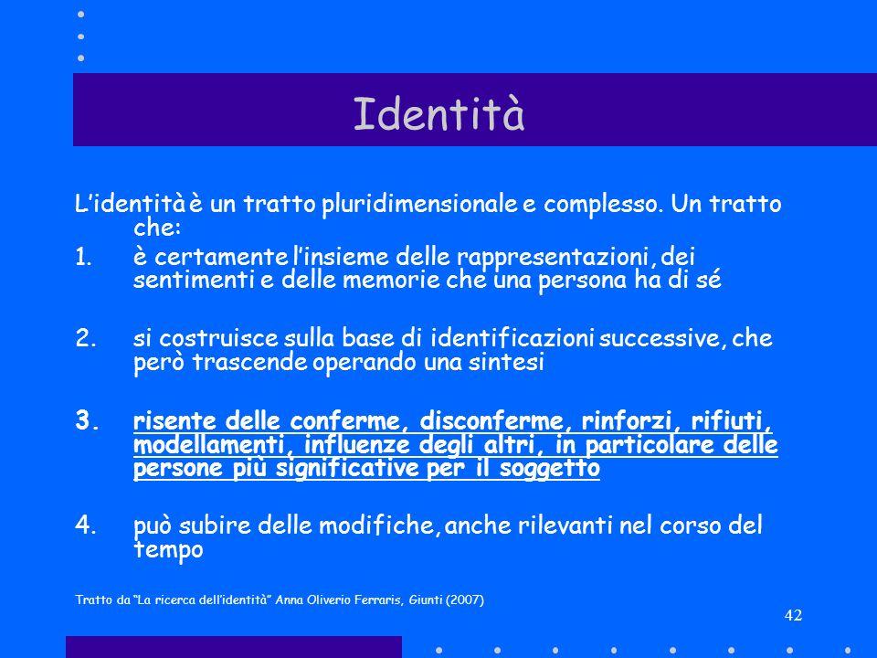 42 Identità Lidentità è un tratto pluridimensionale e complesso. Un tratto che: 1.è certamente linsieme delle rappresentazioni, dei sentimenti e delle