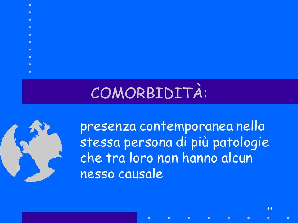 44 COMORBIDITÀ: presenza contemporanea nella stessa persona di più patologie che tra loro non hanno alcun nesso causale