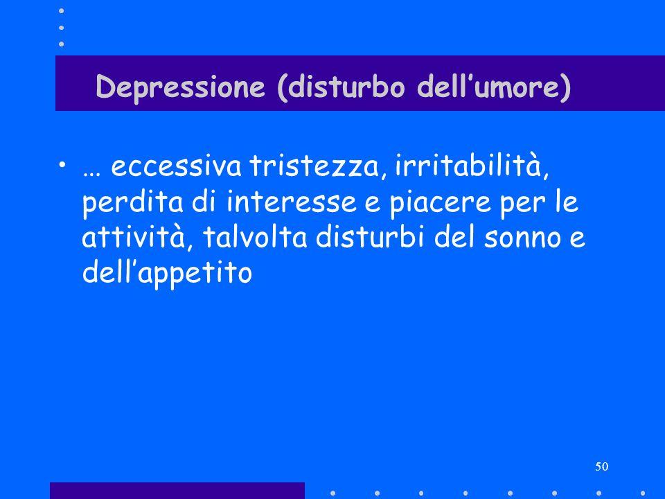 50 Depressione (disturbo dellumore) … eccessiva tristezza, irritabilità, perdita di interesse e piacere per le attività, talvolta disturbi del sonno e