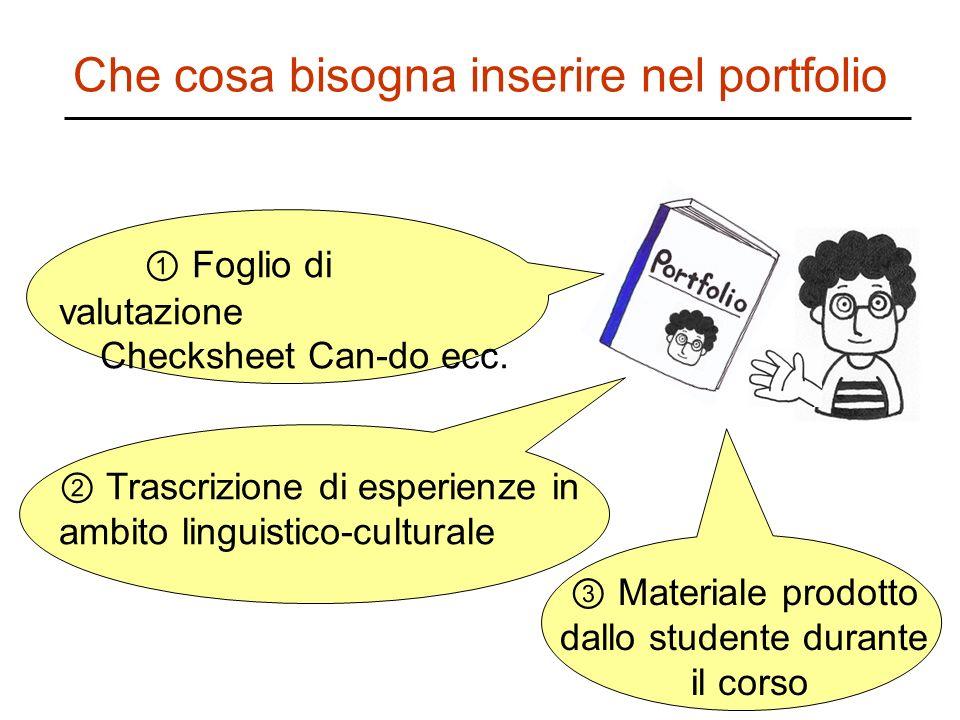 Che cosa bisogna inserire nel portfolio Foglio di valutazione Checksheet Can-do ecc. Trascrizione di esperienze in ambito linguistico-culturale Materi