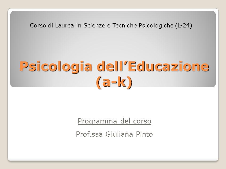 Psicologia dellEducazione (a-k) Programma del corso Prof.ssa Giuliana Pinto Corso di Laurea in Scienze e Tecniche Psicologiche (L-24)