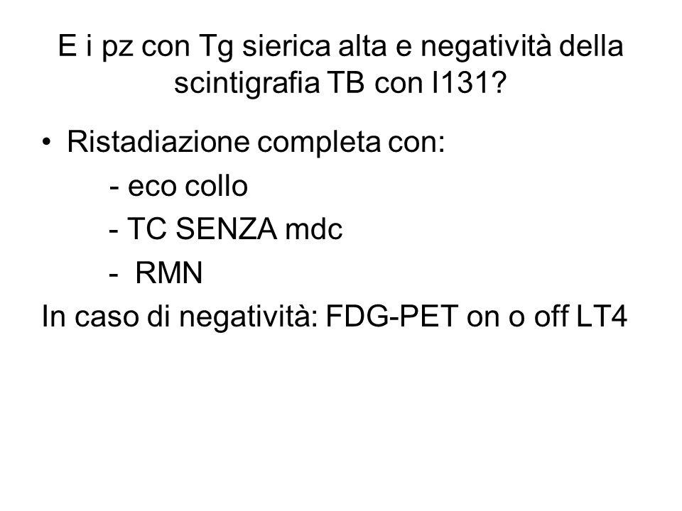 E i pz con Tg sierica alta e negatività della scintigrafia TB con I131? Ristadiazione completa con: - eco collo - TC SENZA mdc - RMN In caso di negati