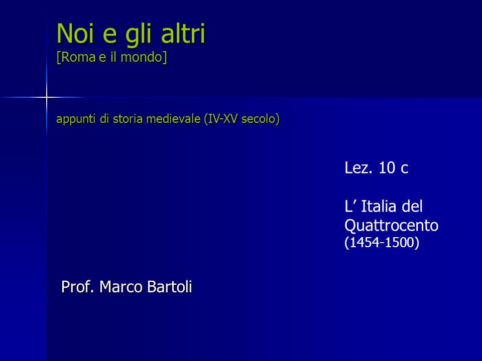 Lez. 10 c L Italia del Quattrocento (1454-1500) Noi e gli altri [Roma e il mondo] appunti di storia medievale (IV-XV secolo) Prof. Marco Bartoli