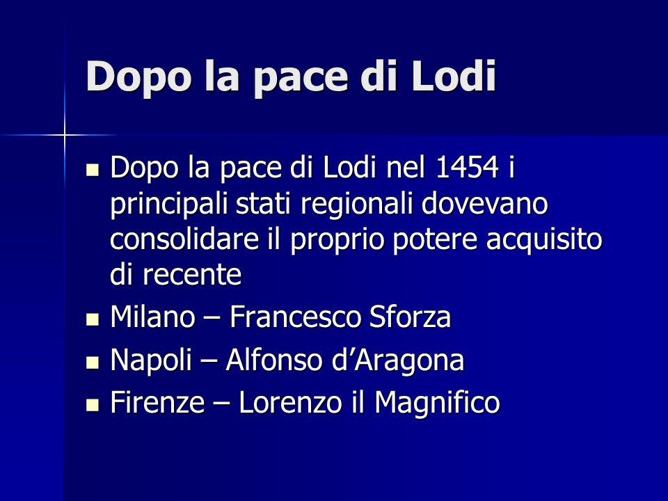 Dopo la pace di Lodi Dopo la pace di Lodi nel 1454 i principali stati regionali dovevano consolidare il proprio potere acquisito di recente Dopo la pa