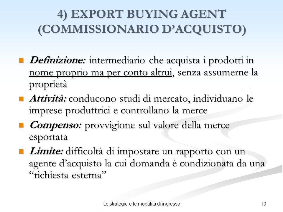 10Le strategie e le modalità di ingresso 4) EXPORT BUYING AGENT (COMMISSIONARIO DACQUISTO) Definizione: intermediario che acquista i prodotti in nome