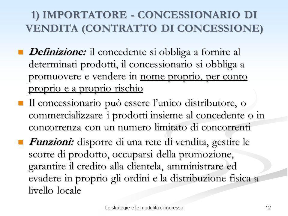 12Le strategie e le modalità di ingresso 1) IMPORTATORE - CONCESSIONARIO DI VENDITA (CONTRATTO DI CONCESSIONE) Definizione: il concedente si obbliga a