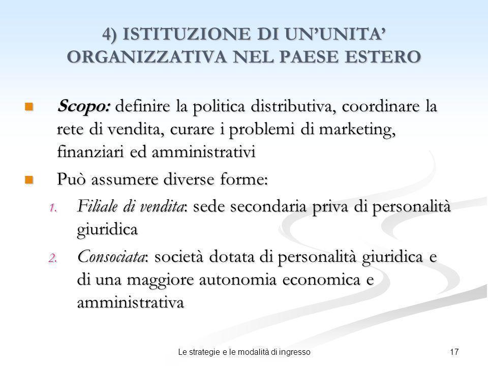 17Le strategie e le modalità di ingresso 4) ISTITUZIONE DI UNUNITA ORGANIZZATIVA NEL PAESE ESTERO Scopo: definire la politica distributiva, coordinare