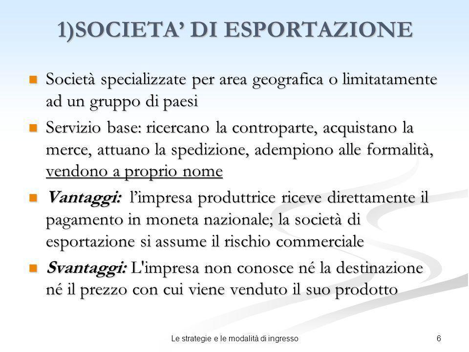 6Le strategie e le modalità di ingresso 1)SOCIETA DI ESPORTAZIONE Società specializzate per area geografica o limitatamente ad un gruppo di paesi Soci