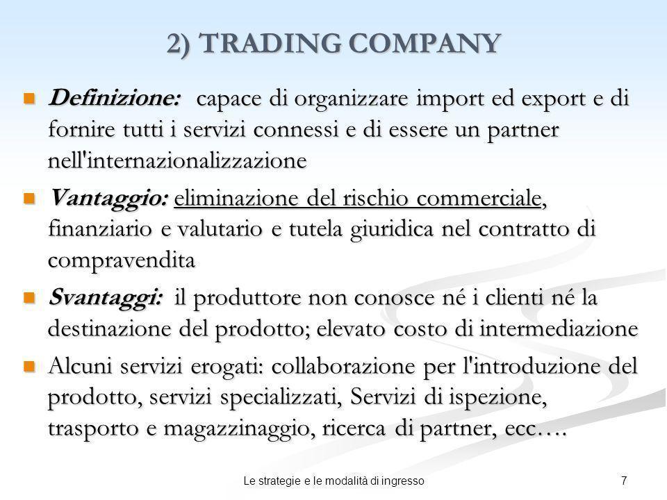 7Le strategie e le modalità di ingresso 2) TRADING COMPANY Definizione: capace di organizzare import ed export e di fornire tutti i servizi connessi e