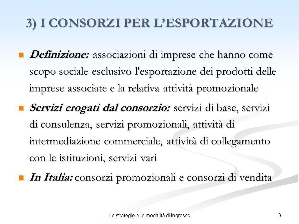 8Le strategie e le modalità di ingresso 3) I CONSORZI PER LESPORTAZIONE Definizione: associazioni di imprese che hanno come scopo sociale esclusivo l'