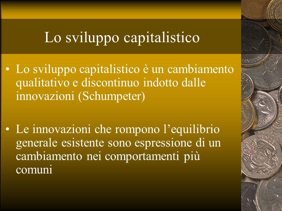 Lo sviluppo capitalistico Lo sviluppo capitalistico è un cambiamento qualitativo e discontinuo indotto dalle innovazioni (Schumpeter) Le innovazioni c