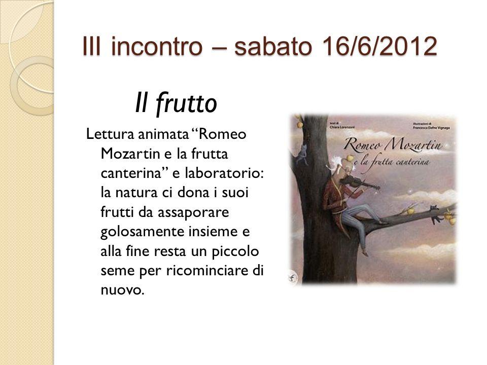 III incontro – sabato 16/6/2012 Il frutto Lettura animata Romeo Mozartin e la frutta canterina e laboratorio: la natura ci dona i suoi frutti da assap