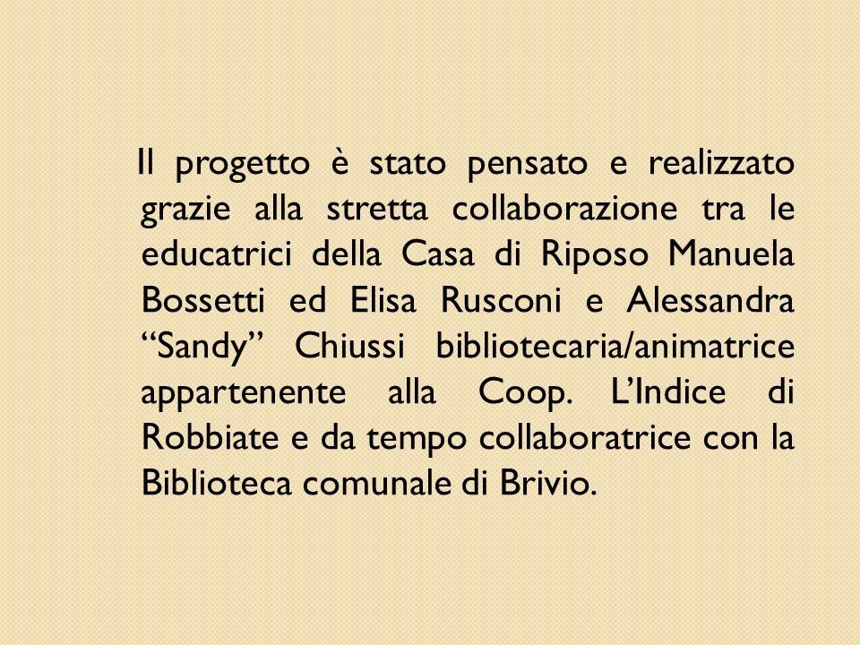 Il progetto è stato pensato e realizzato grazie alla stretta collaborazione tra le educatrici della Casa di Riposo Manuela Bossetti ed Elisa Rusconi e