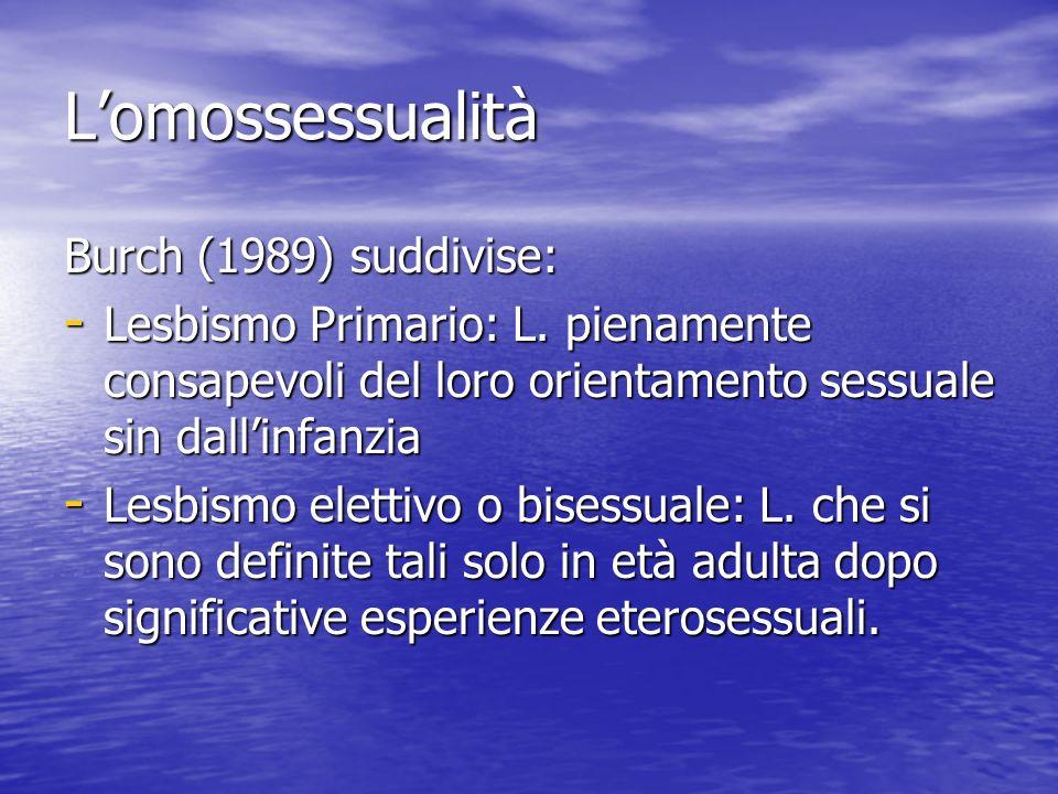 Lomossessualità Burch (1989) suddivise: - Lesbismo Primario: L. pienamente consapevoli del loro orientamento sessuale sin dallinfanzia - Lesbismo elet