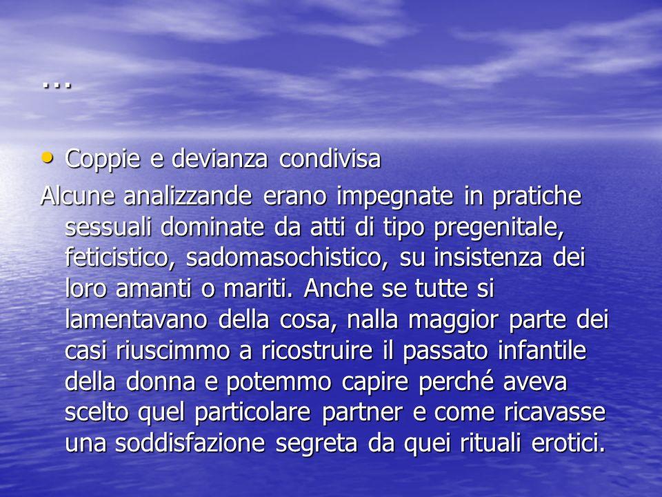 … Coppie e devianza condivisa Coppie e devianza condivisa Alcune analizzande erano impegnate in pratiche sessuali dominate da atti di tipo pregenitale
