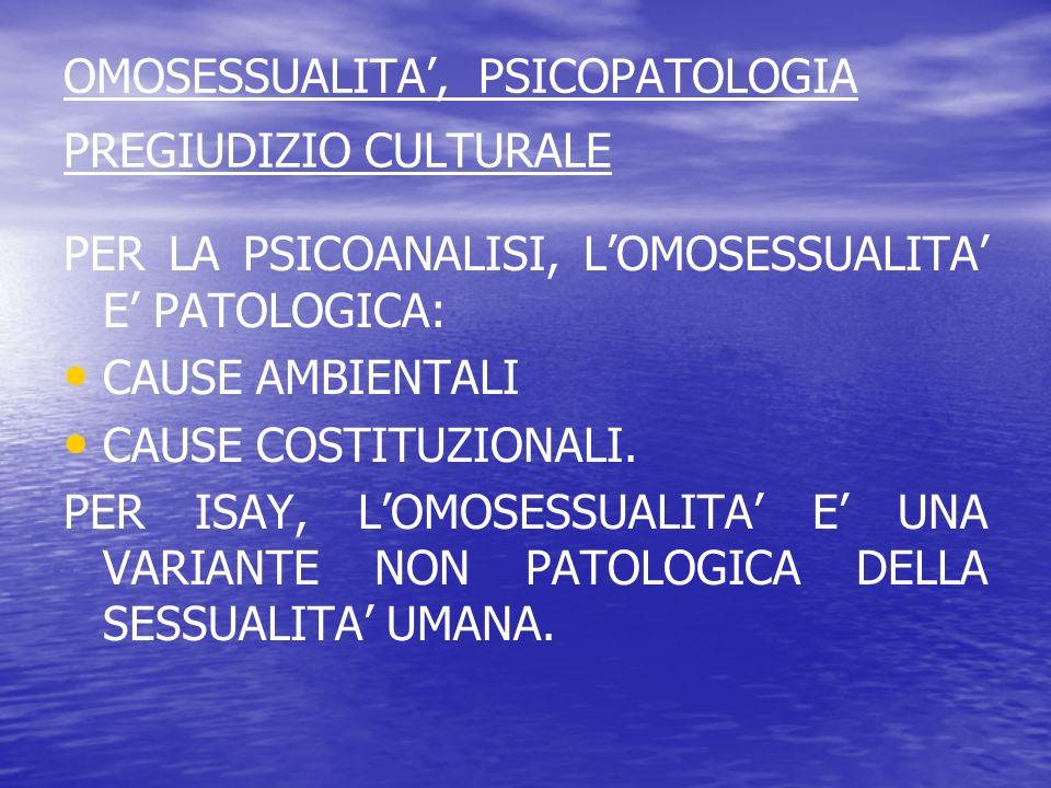 OMOSESSUALITA, PSICOPATOLOGIA PREGIUDIZIO CULTURALE PER LA PSICOANALISI, LOMOSESSUALITA E PATOLOGICA: CAUSE AMBIENTALI CAUSE COSTITUZIONALI. PER ISAY,