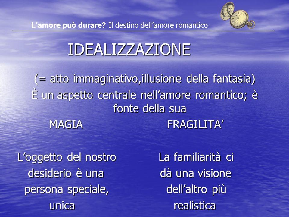 IDEALIZZAZIONE IDEALIZZAZIONE (= atto immaginativo,illusione della fantasia) È un aspetto centrale nellamore romantico; è fonte della sua MAGIA FRAGIL