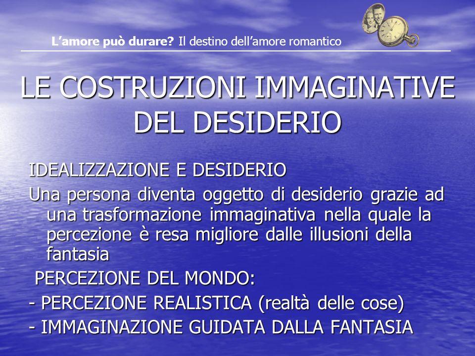 LE COSTRUZIONI IMMAGINATIVE DEL DESIDERIO IDEALIZZAZIONE E DESIDERIO Una persona diventa oggetto di desiderio grazie ad una trasformazione immaginativ