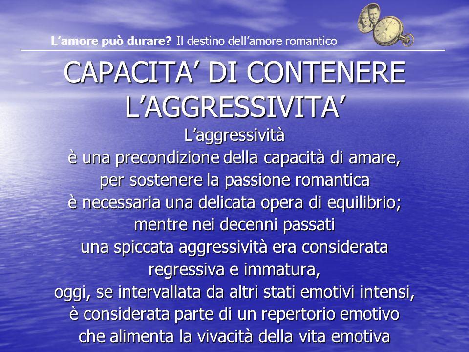 CAPACITA DI CONTENERE LAGGRESSIVITA Laggressività è una precondizione della capacità di amare, per sostenere la passione romantica è necessaria una de