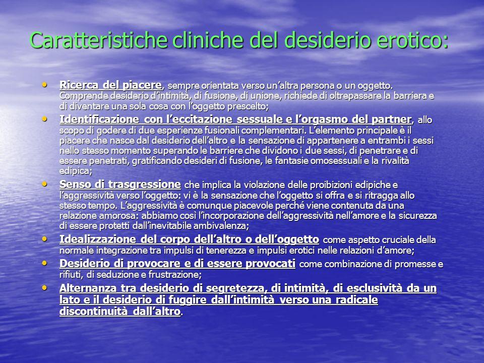 Caratteristiche cliniche del desiderio erotico: Ricerca del piacere, sempre orientata verso unaltra persona o un oggetto. Comprende desiderio dintimit