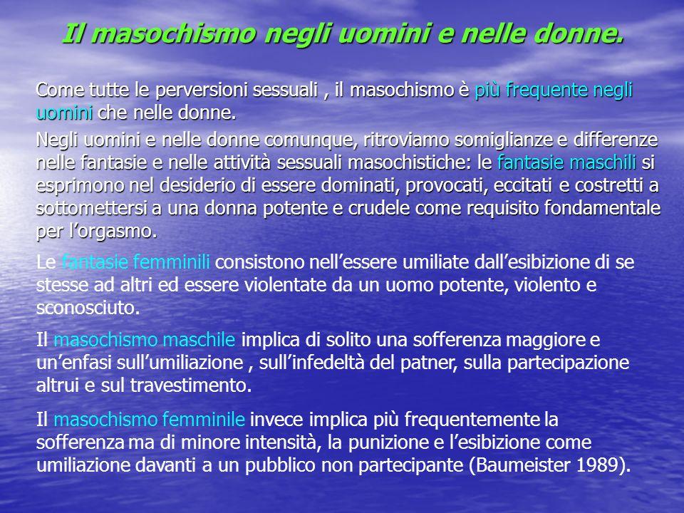 Il masochismo negli uomini e nelle donne. Come tutte le perversioni sessuali, il masochismo è più frequente negli uomini che nelle donne. Negli uomini