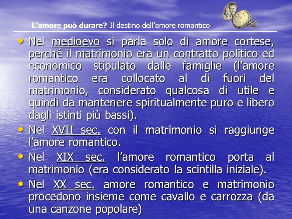 Nel medioevo si parla solo di amore cortese, perché il matrimonio era un contratto politico ed economico stipulato dalle famiglie (lamore romantico er