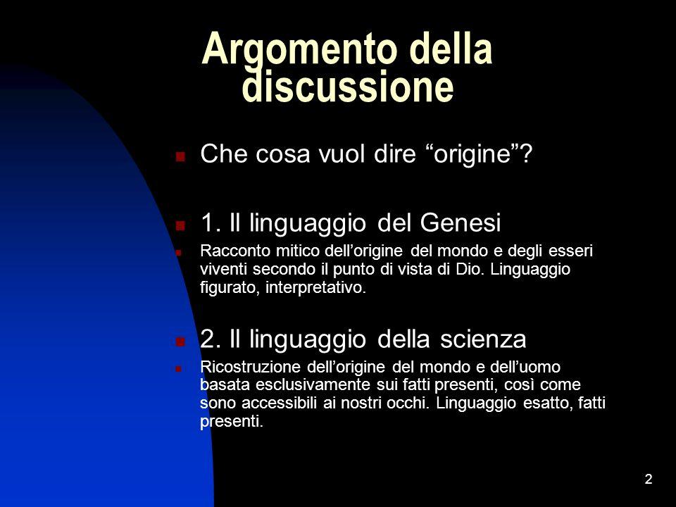 2 Argomento della discussione Che cosa vuol dire origine? 1. Il linguaggio del Genesi Racconto mitico dellorigine del mondo e degli esseri viventi sec