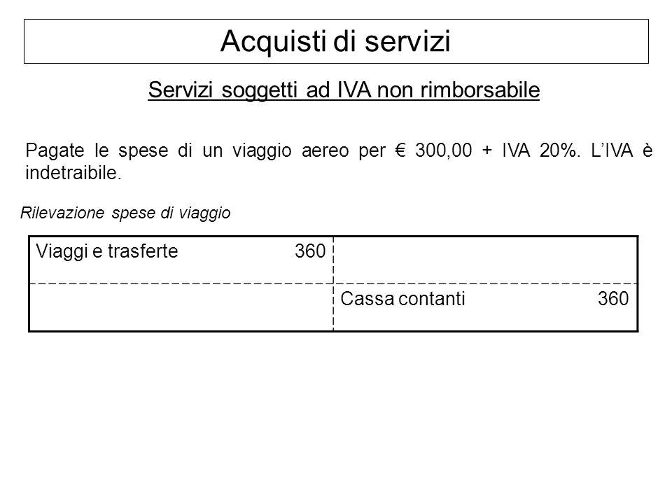 Acquisti di servizi Servizi soggetti ad IVA non rimborsabile Pagate le spese di un viaggio aereo per 300,00 + IVA 20%. LIVA è indetraibile. Rilevazion