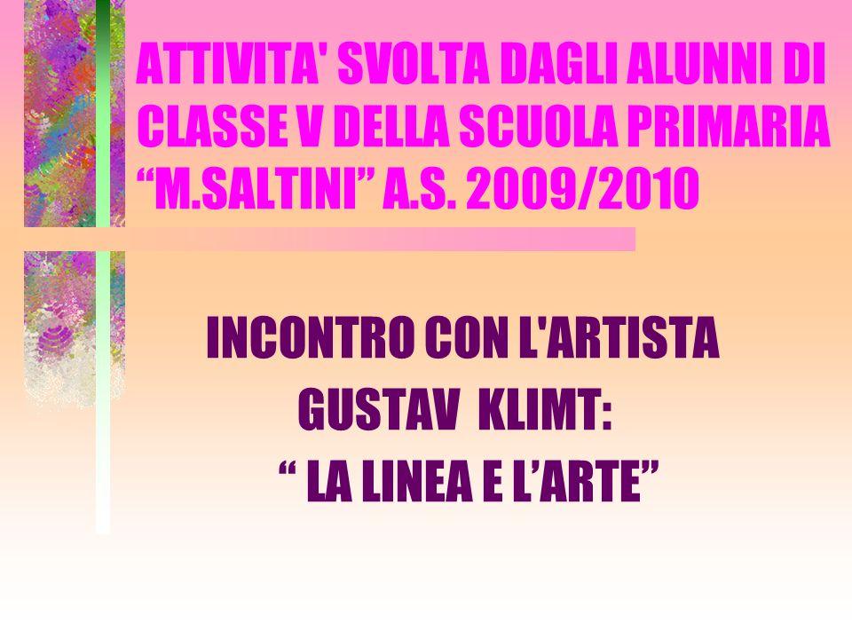 ATTIVITA' SVOLTA DAGLI ALUNNI DI CLASSE V DELLA SCUOLA PRIMARIA M.SALTINI A.S. 2009/2010 INCONTRO CON L'ARTISTA GUSTAV KLIMT: LA LINEA E LARTE