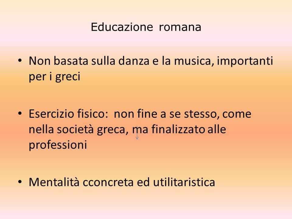 Educazione romana Non basata sulla danza e la musica, importanti per i greci Esercizio fisico: non fine a se stesso, come nella società greca, ma fina