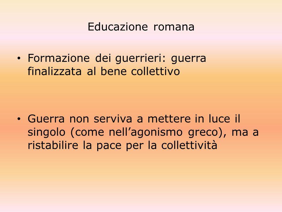 Educazione romana Formazione dei guerrieri: guerra finalizzata al bene collettivo Guerra non serviva a mettere in luce il singolo (come nellagonismo g