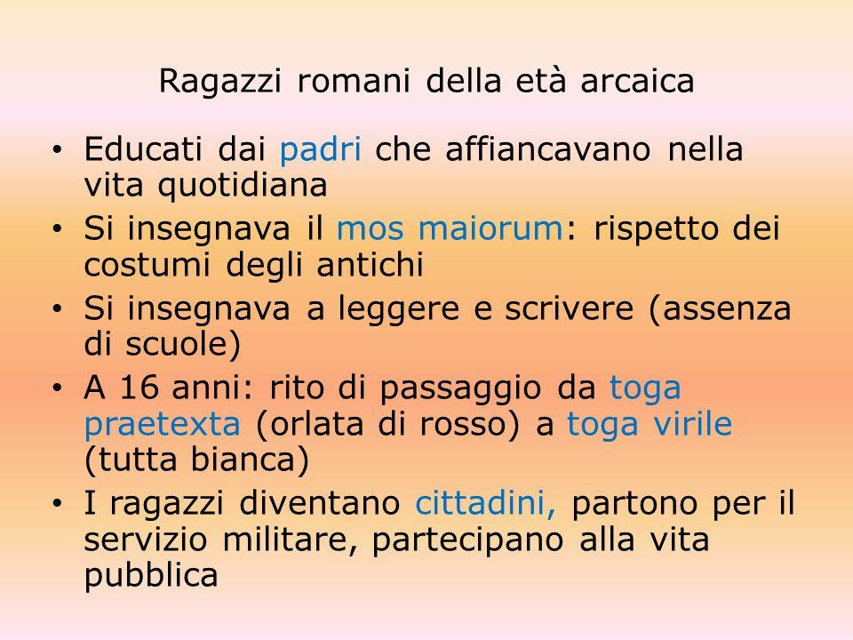 Ragazzi romani della età arcaica Educati dai padri che affiancavano nella vita quotidiana Si insegnava il mos maiorum: rispetto dei costumi degli anti